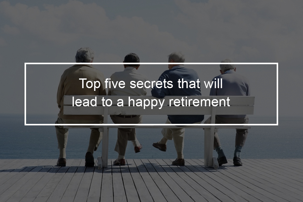 Top 5 Secrets That Will Lead To A Happy Retirement